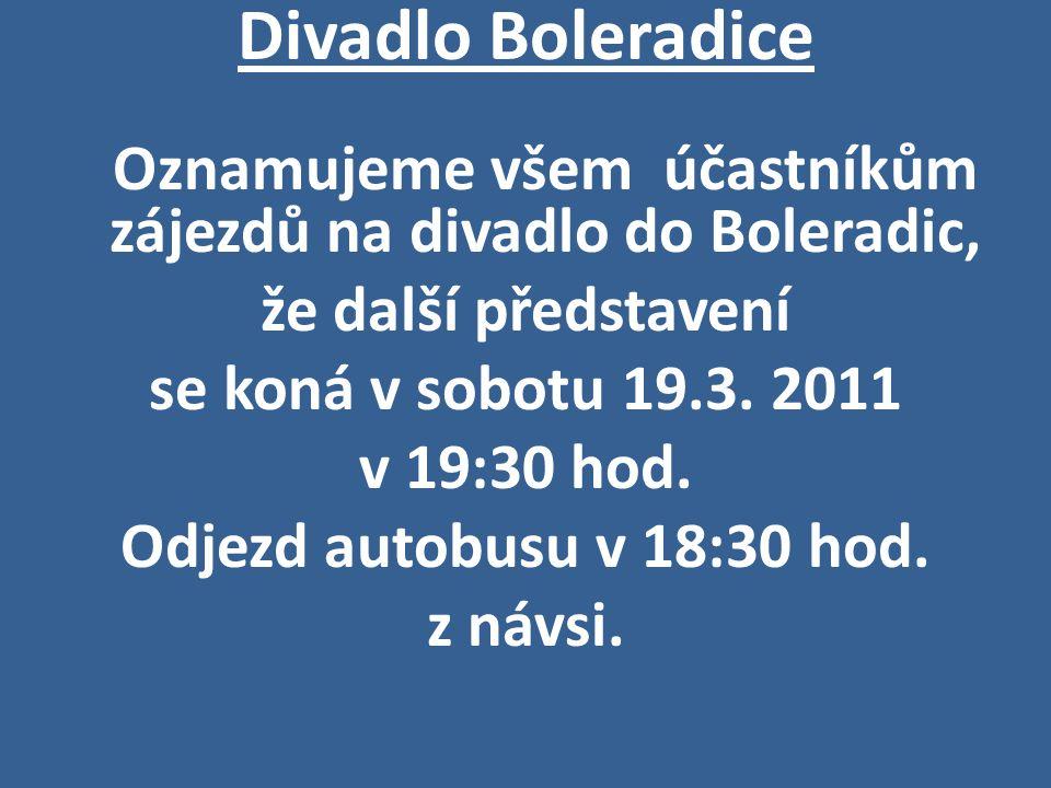 Divadlo Boleradice Oznamujeme všem účastníkům zájezdů na divadlo do Boleradic, že další představení se koná v sobotu 19.3. 2011 v 19:30 hod. Odjezd au
