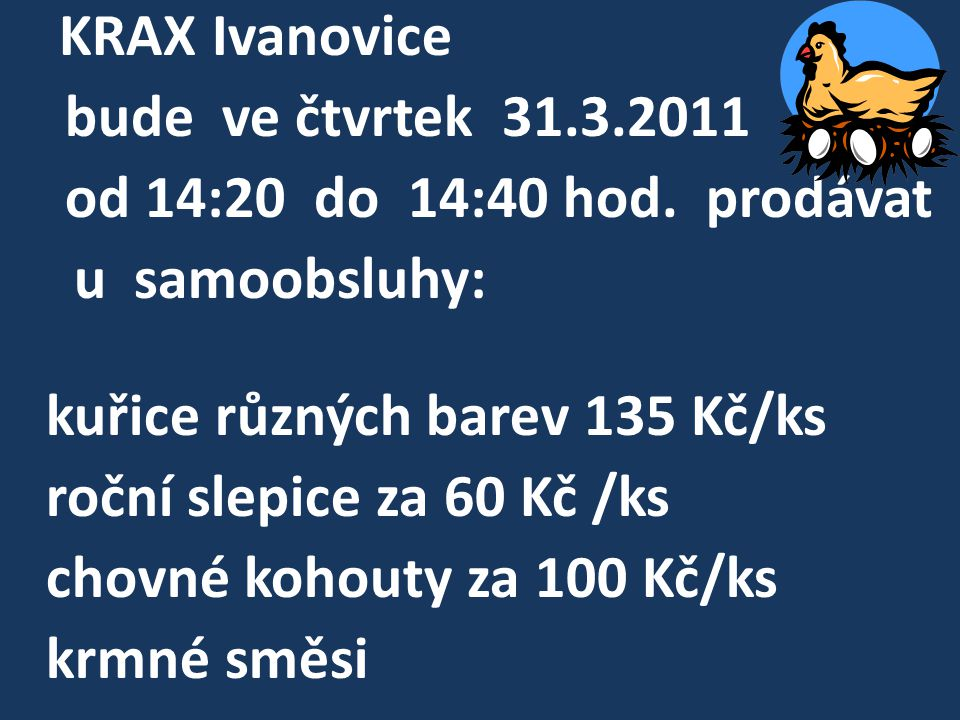 KRAX Ivanovice bude ve čtvrtek 31.3.2011 od 14:20 do 14:40 hod. prodávat u samoobsluhy: kuřice různých barev 135 Kč/ks roční slepice za 60 Kč /ks chov
