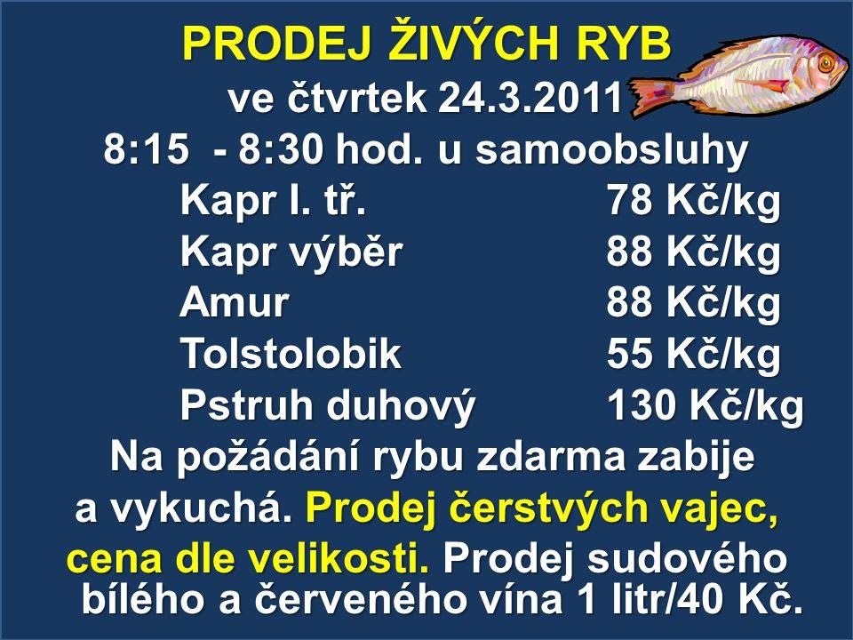 PRODEJ ŽIVÝCH RYB ve čtvrtek 24.3.2011 8:15 - 8:30 hod. u samoobsluhy Kapr I. tř. 78 Kč/kg Kapr výběr 88 Kč/kg Amur 88 Kč/kg Tolstolobik 55 Kč/kg Pstr