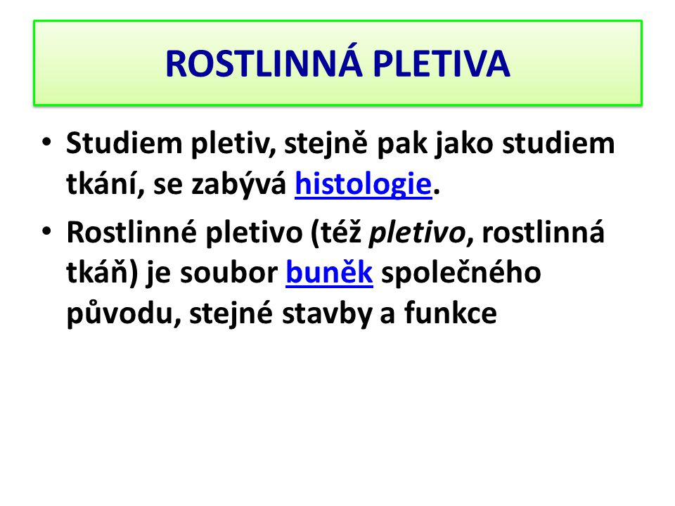 ROSTLINNÁ PLETIVA Studiem pletiv, stejně pak jako studiem tkání, se zabývá histologie.histologie Rostlinné pletivo (též pletivo, rostlinná tkáň) je so