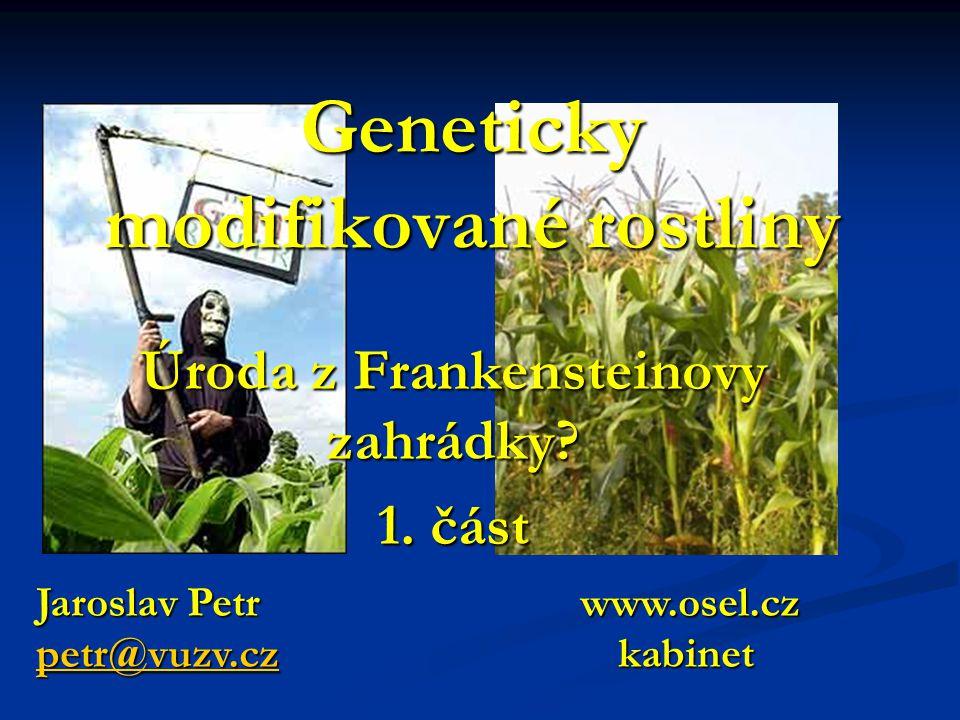 Geneticky modifikované rostliny Úroda z Frankensteinovy zahrádky? 1. část Jaroslav Petr www.osel.cz petr@vuzv.czpetr@vuzv.cz kabinet petr@vuzv.cz