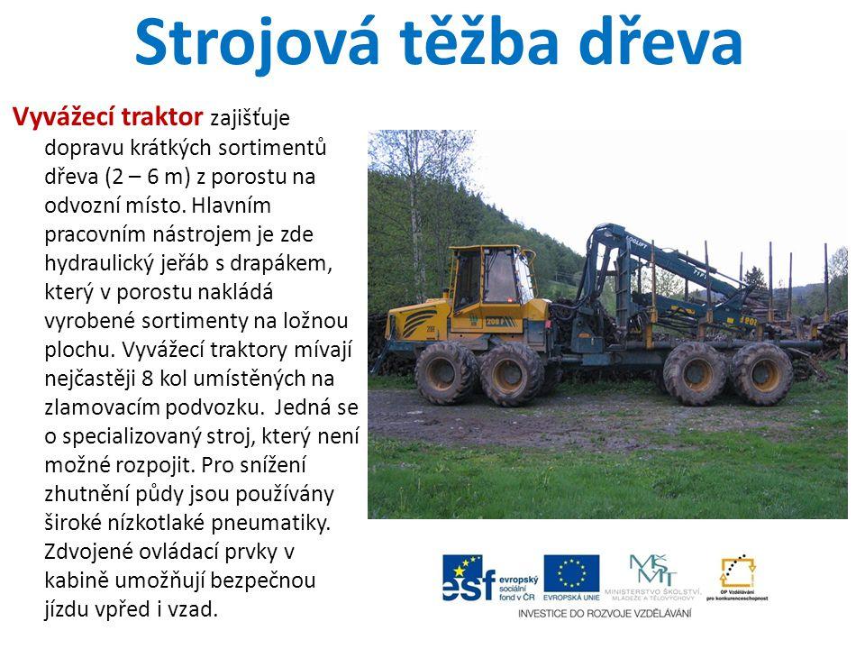 Strojová těžba dřeva Vyvážecí traktor zajišťuje dopravu krátkých sortimentů dřeva (2 – 6 m) z porostu na odvozní místo. Hlavním pracovním nástrojem je