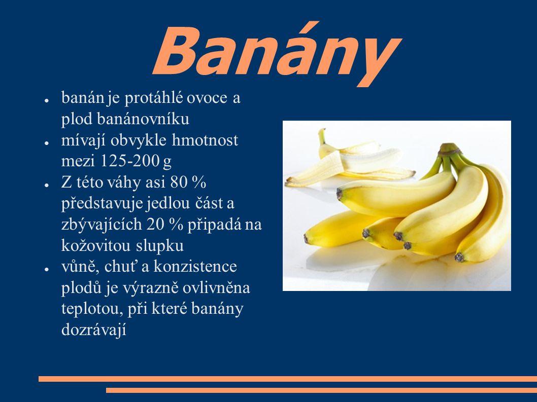 Banány ● banán je protáhlé ovoce a plod banánovníku ● mívají obvykle hmotnost mezi 125-200 g ● Z této váhy asi 80 % představuje jedlou část a zbývajících 20 % připadá na kožovitou slupku ● vůně, chuť a konzistence plodů je výrazně ovlivněna teplotou, při které banány dozrávají