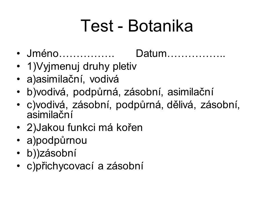 Test - Botanika Jméno……………. Datum…………….. 1)Vyjmenuj druhy pletiv a)asimilační, vodivá b)vodivá, podpůrná, zásobní, asimilační c)vodivá, zásobní, podpů