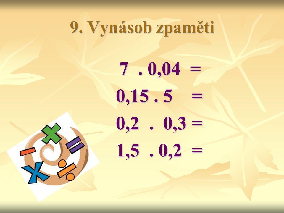 9. Vynásob zpaměti 7. 0,04 = 7. 0,04 = 0,15. 5 = 0,2. 0,3 = 1,5. 0,2 =