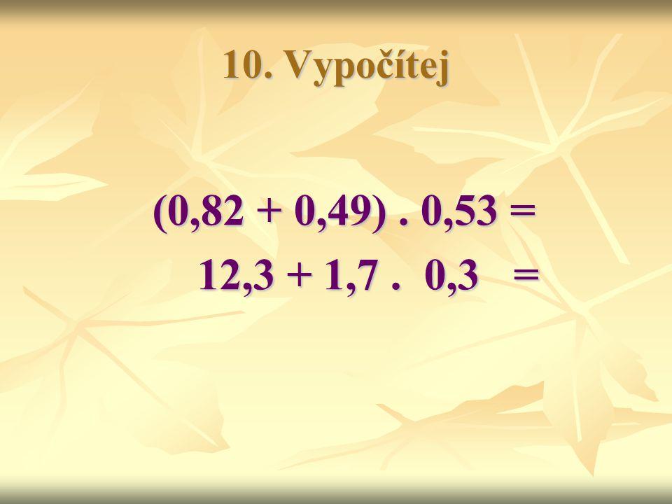 10. Vypočítej (0,82 + 0,49). 0,53 = 12,3 + 1,7. 0,3 = 12,3 + 1,7. 0,3 =