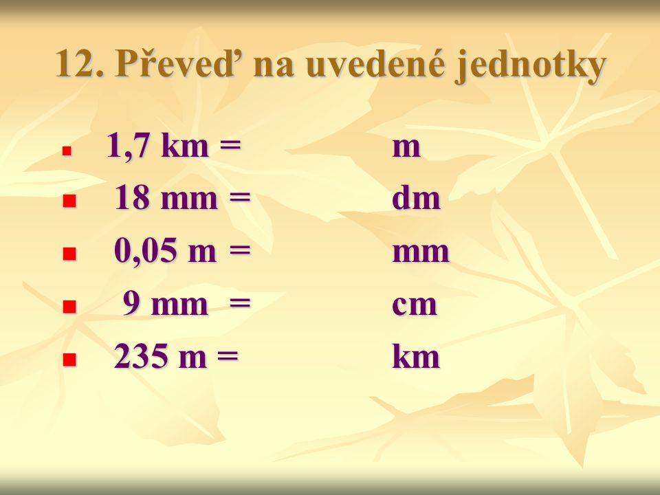 12. Převeď na uvedené jednotky 1,7 km =m 1,7 km =m 18 mm = dm 18 mm = dm 0,05 m = mm 0,05 m = mm 9 mm = cm 9 mm = cm 235 m = km 235 m = km