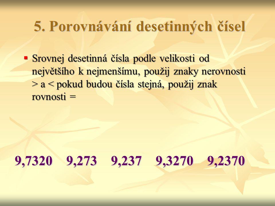 5. Porovnávání desetinných čísel 9,7320 9,273 9,237 9,3270 9,2370  Srovnej desetinná čísla podle velikosti od největšího k nejmenšímu, použij znaky n