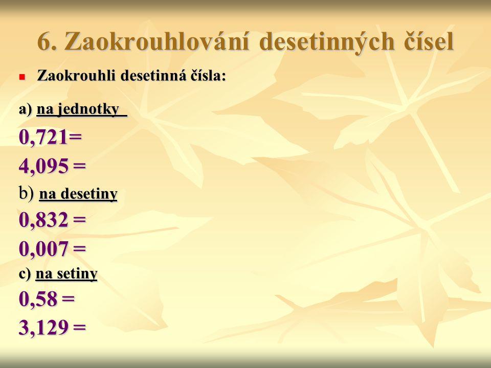 6. Zaokrouhlování desetinných čísel Zaokrouhli desetinná čísla: Zaokrouhli desetinná čísla: a) na jednotky 0,721= 4,095 = b) na desetiny 0,832 = 0,007