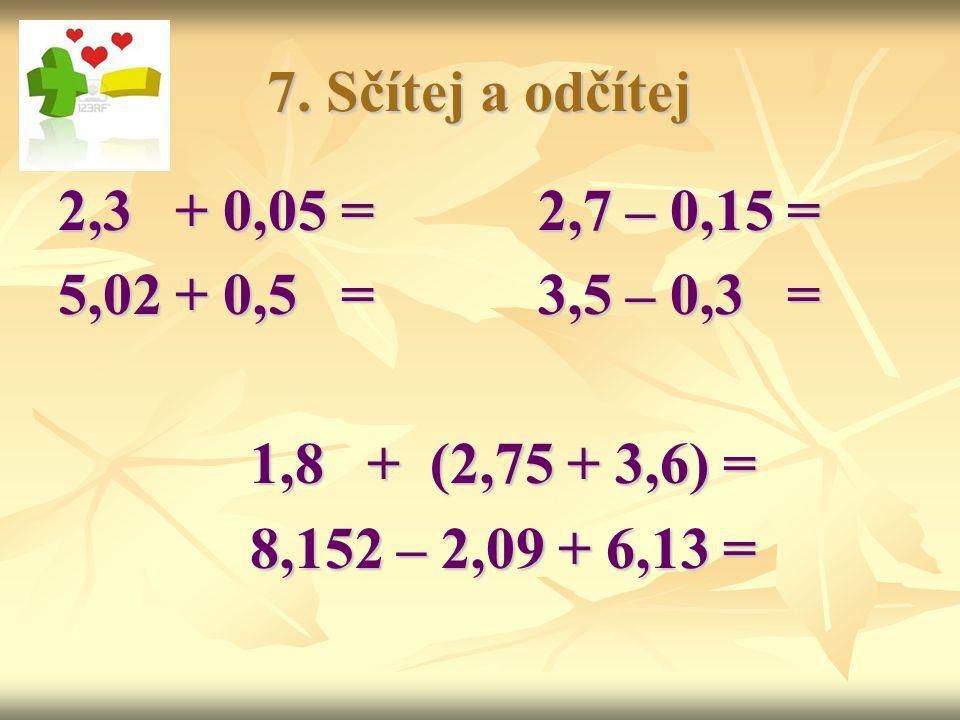 7. Sčítej a odčítej 2,3 + 0,05 =2,7 – 0,15 = 5,02 + 0,5 =3,5 – 0,3 = 1,8 + (2,75 + 3,6) = 8,152 – 2,09 + 6,13 =
