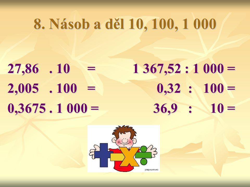 8.Násob a děl 10, 100, 1 000 27,86. 10 =1 367,52 : 1 000 = 2,005.