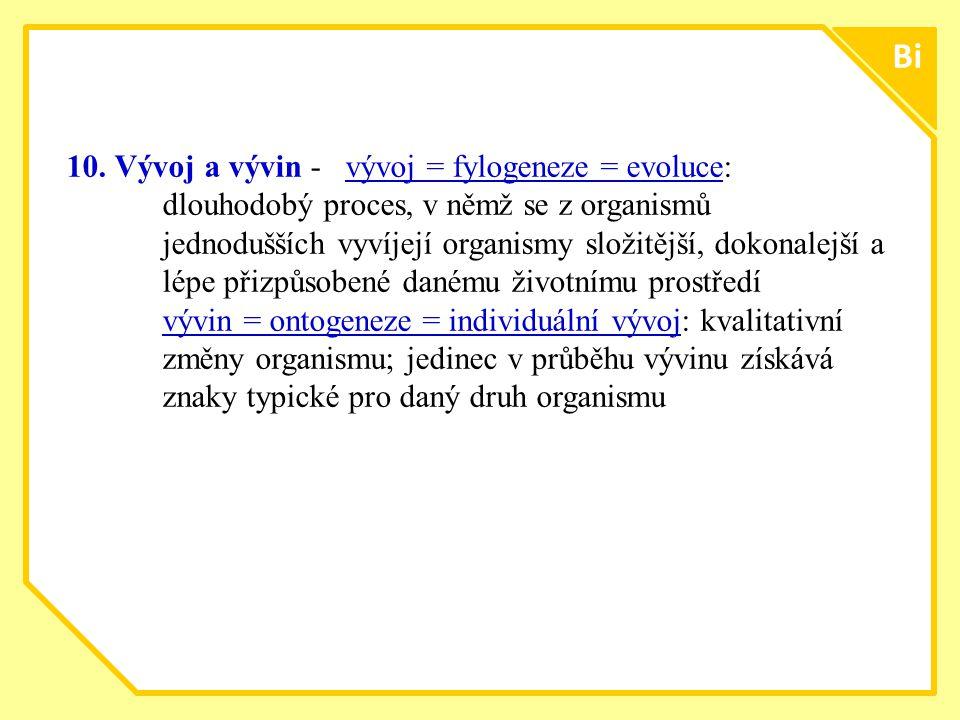bio Bi 10.Vývoj a vývin - vývoj = fylogeneze = evoluce: dlouhodobý proces, v němž se z organismů jednodušších vyvíjejí organismy složitější, dokonalejší a lépe přizpůsobené danému životnímu prostředí vývin = ontogeneze = individuální vývoj: kvalitativní změny organismu; jedinec v průběhu vývinu získává znaky typické pro daný druh organismu