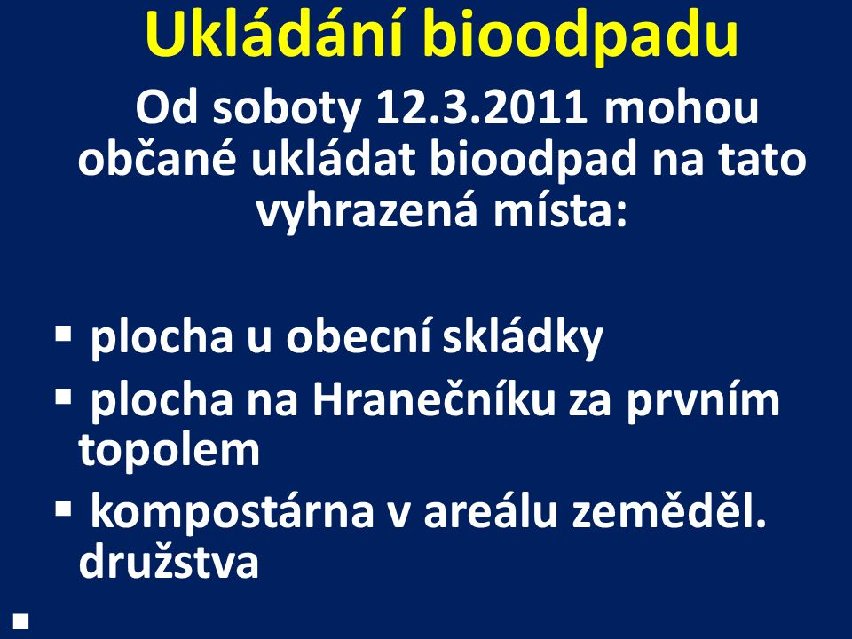 Ukládání bioodpadu Od soboty 12.3.2011 mohou občané ukládat bioodpad na tato vyhrazená místa:  plocha u obecní skládky  plocha na Hranečníku za prvním topolem  kompostárna v areálu zeměděl.