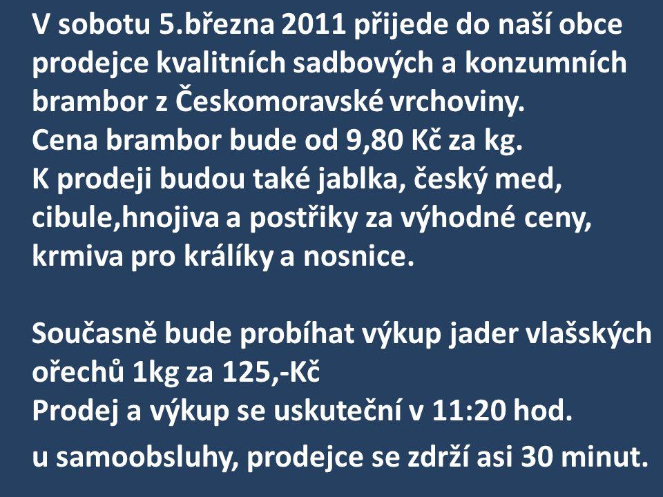 V sobotu 5.března 2011 přijede do naší obce prodejce kvalitních sadbových a konzumních brambor z Českomoravské vrchoviny. Cena brambor bude od 9,80 Kč