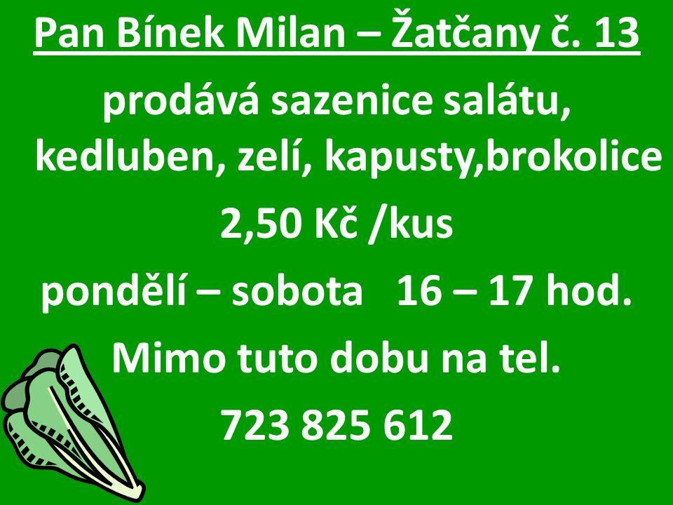 Pan Bínek Milan – Žatčany č. 13 prodává sazenice salátu, kedluben, zelí, kapusty,brokolice 2,50 Kč /kus pondělí – sobota 16 – 17 hod. Mimo tuto dobu n