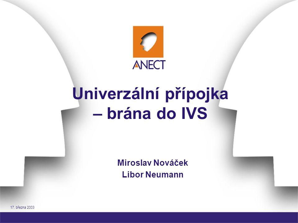 17. března 2003 Univerzální přípojka – brána do IVS Miroslav Nováček Libor Neumann