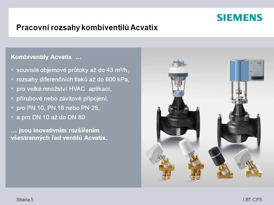 I BT CPS Kombiventily Acvatix …  souvislé objemové průtoky až do 43 m 3 /h,  rozsahy diferenčních tlaků až do 600 kPa,  pro velké množství HVAC aplikací,  přírubové nebo závitové připojení,  pro PN 10, PN 16 nebo PN 25,  a pro DN 10 až do DN 80 …jsou inovativním rozšířením všestranných řad ventilů Acvatix.