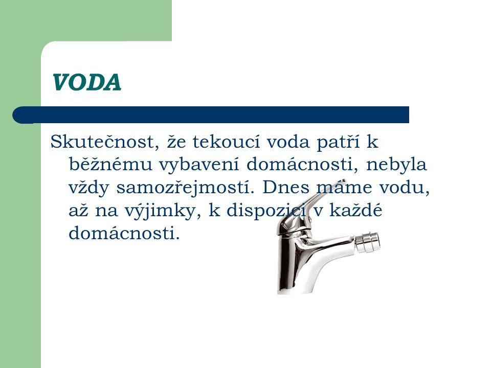 VODA Skutečnost, že tekoucí voda patří k běžnému vybavení domácnosti, nebyla vždy samozřejmostí. Dnes máme vodu, až na výjimky, k dispozici v každé do