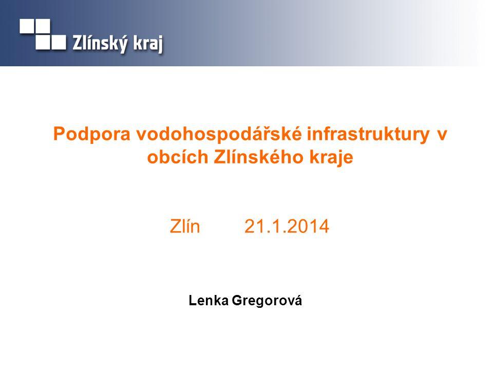 Podpora vodohospodářské infrastruktury v obcích Zlínského kraje Zlín 21.1.2014 Lenka Gregorová