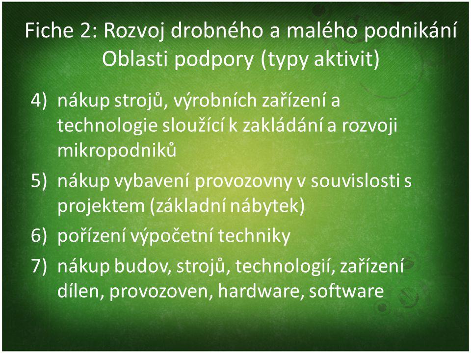 Fiche 2: Rozvoj drobného a malého podnikání Oblasti podpory (typy aktivit) 4)nákup strojů, výrobních zařízení a technologie sloužící k zakládání a rozvoji mikropodniků 5)nákup vybavení provozovny v souvislosti s projektem (základní nábytek) 6)pořízení výpočetní techniky 7)nákup budov, strojů, technologií, zařízení dílen, provozoven, hardware, software