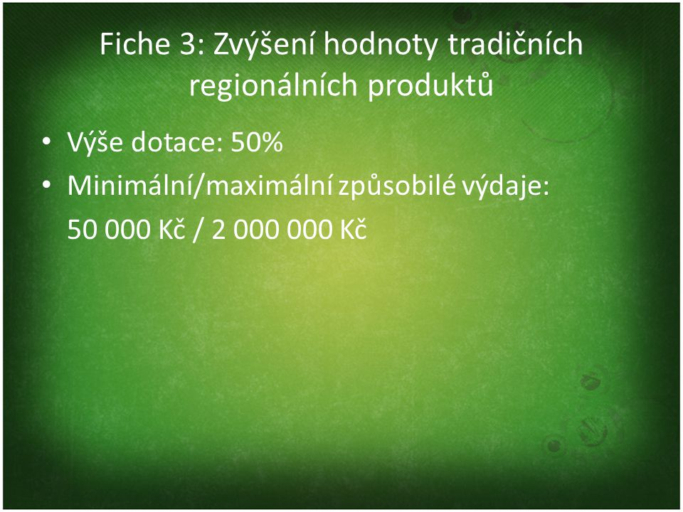 Fiche 3: Zvýšení hodnoty tradičních regionálních produktů Oblasti podpory (typy aktivit) 1)technologické investice vedoucí ke zlepšení zpracování zemědělských a potravinářských produktů, 2)investice do zařízení přímo souvisejících s finální úpravou, balením a značením výrobků ve vztahu ke zvyšování kvality včetně technologií souvisejících s dohledatelností výrobků a včasného upozornění na nebezpečné potraviny 3)investice ke zlepšování a monitorování kvality zemědělských a potravinářských produktů (včetně provozních laboratoří a výdajů na související hardware a software) 4)investice spojené s vývojem a aplikací nových zemědělských a potravinářských produktů, postupů a technologií v zemědělsko-potravinářské výrobě 5)investice spojené se skladováním druhotných surovin vznikajících při zpracování zemědělských a potravinářských produktů (s výjimkou odpadních vod)