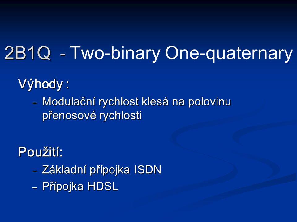 Výhody : – Modulační rychlost klesá na polovinu přenosové rychlosti Použití: – Základní přípojka ISDN – Přípojka HDSL 2B1Q - 2B1Q - Two-binary One-qua
