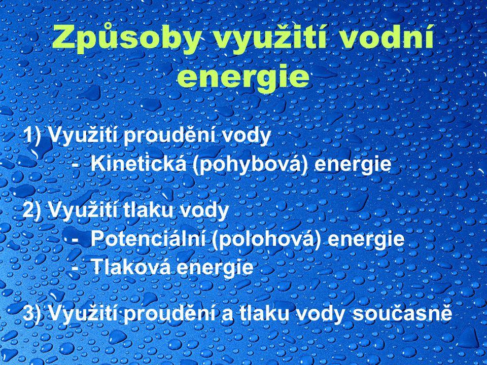 Způsoby využití vodní energie 1) Využití proudění vody - Kinetická (pohybová) energie 2) Využití tlaku vody - Potenciální (polohová) energie - Tlaková energie 3) Využití proudění a tlaku vody současně