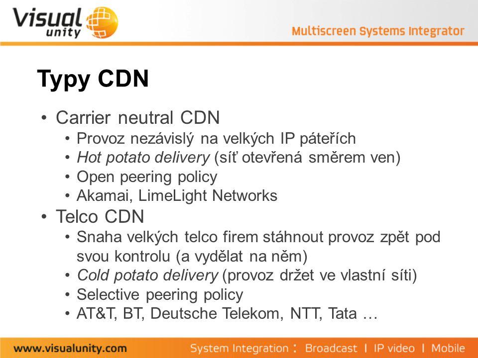 Typy CDN Carrier neutral CDN Provoz nezávislý na velkých IP páteřích Hot potato delivery (síť otevřená směrem ven) Open peering policy Akamai, LimeLight Networks Telco CDN Snaha velkých telco firem stáhnout provoz zpět pod svou kontrolu (a vydělat na něm) Cold potato delivery (provoz držet ve vlastní síti) Selective peering policy AT&T, BT, Deutsche Telekom, NTT, Tata …