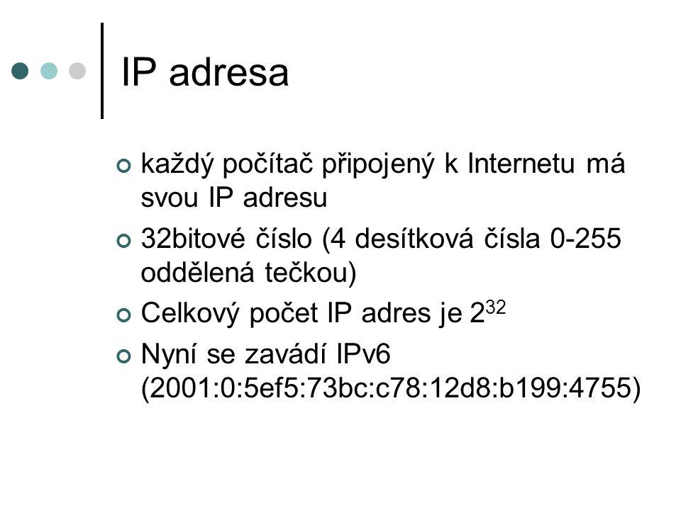 IP adresa každý počítač připojený k Internetu má svou IP adresu 32bitové číslo (4 desítková čísla 0-255 oddělená tečkou) Celkový počet IP adres je 2 32 Nyní se zavádí IPv6 (2001:0:5ef5:73bc:c78:12d8:b199:4755)