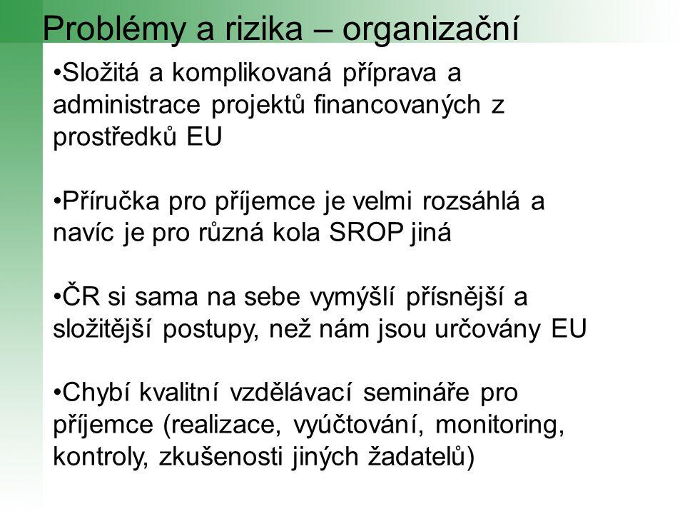 Problémy a rizika – organizační Složitá a komplikovaná příprava a administrace projektů financovaných z prostředků EU Příručka pro příjemce je velmi rozsáhlá a navíc je pro různá kola SROP jiná ČR si sama na sebe vymýšlí přísnější a složitější postupy, než nám jsou určovány EU Chybí kvalitní vzdělávací semináře pro příjemce (realizace, vyúčtování, monitoring, kontroly, zkušenosti jiných žadatelů)