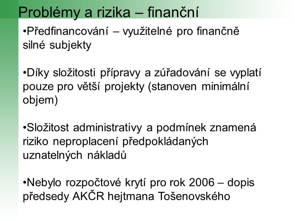 Problémy a rizika – finanční Předfinancování – využitelné pro finančně silné subjekty Díky složitosti přípravy a zúřadování se vyplatí pouze pro větší projekty (stanoven minimální objem) Složitost administrativy a podmínek znamená riziko neproplacení předpokládaných uznatelných nákladů Nebylo rozpočtové krytí pro rok 2006 – dopis předsedy AKČR hejtmana Tošenovského