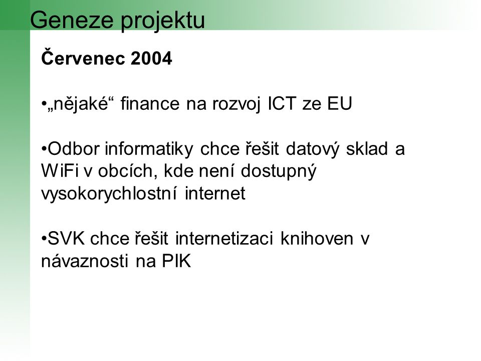 """Geneze projektu Červenec 2004 """"nějaké finance na rozvoj ICT ze EU Odbor informatiky chce řešit datový sklad a WiFi v obcích, kde není dostupný vysokorychlostní internet SVK chce řešit internetizaci knihoven v návaznosti na PIK"""