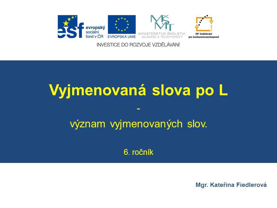 Číslo v digitálním archivu školyVY_32_INOVACE_CJ6_14 Sada DUMČeský jazyk 6 PředmětČeský jazyk Název materiáluVyjmenovaná slova po L – význam vyjmenovaných slov.