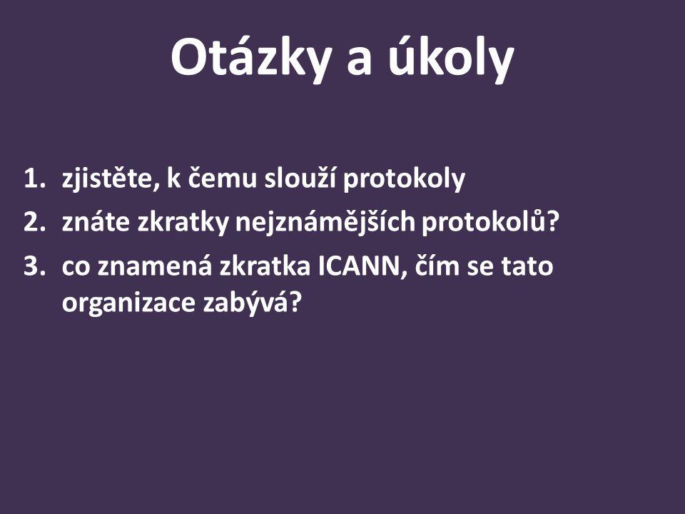 Otázky a úkoly 1.zjistěte, k čemu slouží protokoly 2.znáte zkratky nejznámějších protokolů? 3.co znamená zkratka ICANN, čím se tato organizace zabývá?