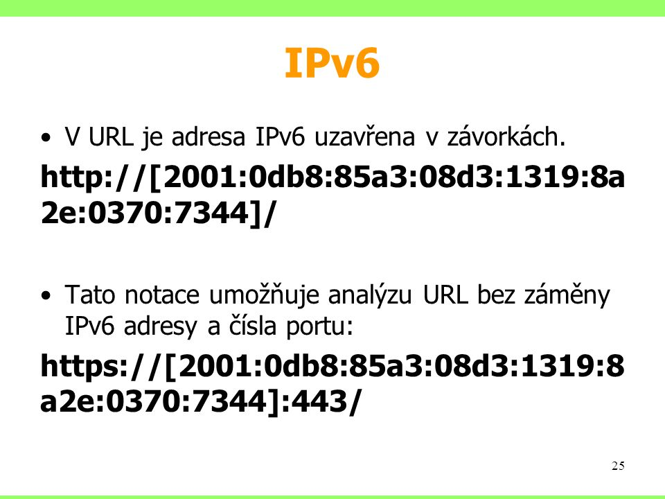 IPv6 V URL je adresa IPv6 uzavřena v závorkách. http://[2001:0db8:85a3:08d3:1319:8a 2e:0370:7344]/ Tato notace umožňuje analýzu URL bez záměny IPv6 ad