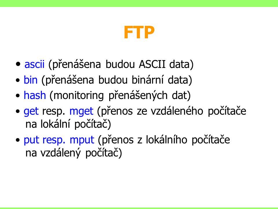 FTP ascii (přenášena budou ASCII data) bin (přenášena budou binární data) hash (monitoring přenášených dat) get resp. mget (přenos ze vzdáleného počít
