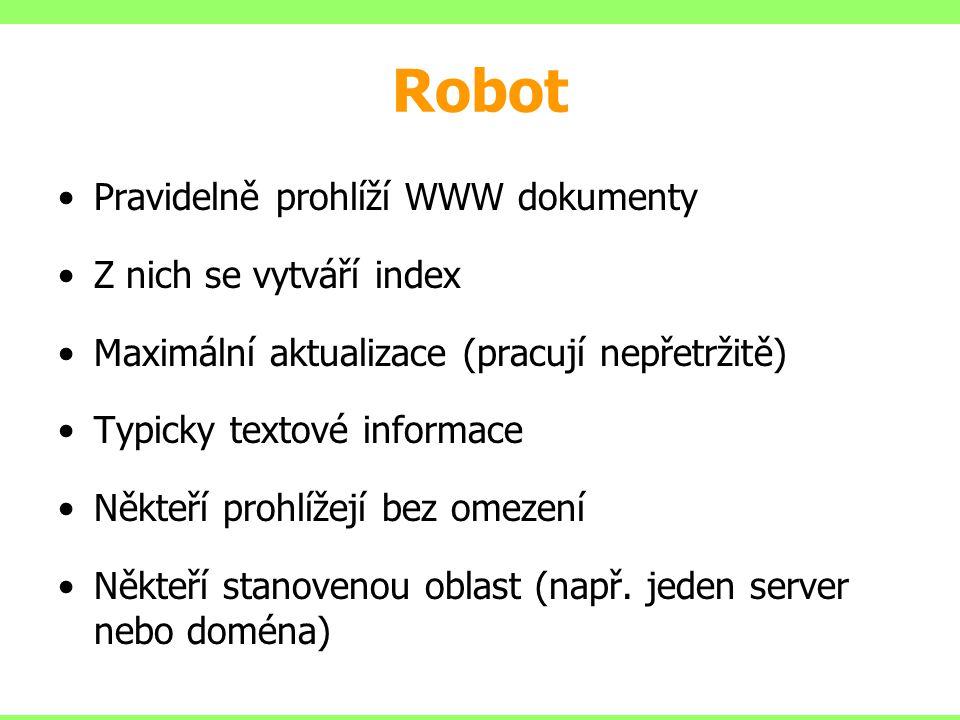 Robot Pravidelně prohlíží WWW dokumenty Z nich se vytváří index Maximální aktualizace (pracují nepřetržitě) Typicky textové informace Někteří prohlíže