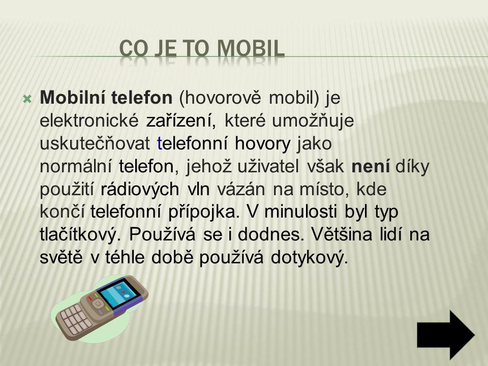  Mobilní telefon (hovorově mobil) je elektronické zařízení, které umožňuje uskutečňovat telefonní hovory jako normální telefon, jehož uživatel však n