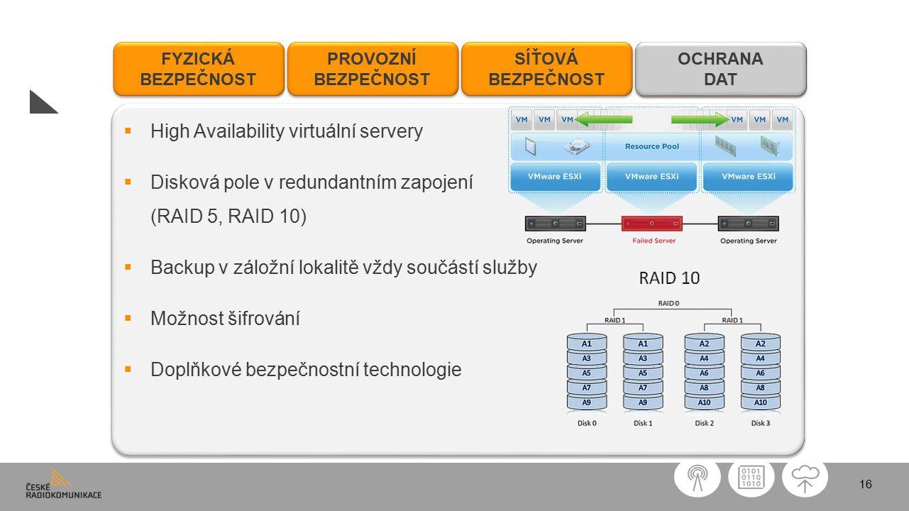 16 FYZICKÁ BEZPEČNOST FYZICKÁ BEZPEČNOST PROVOZNÍ BEZPEČNOST PROVOZNÍ BEZPEČNOST SÍŤOVÁ BEZPEČNOST SÍŤOVÁ BEZPEČNOST OCHRANA DAT OCHRANA DAT  High Availability virtuální servery  Disková pole v redundantním zapojení (RAID 5, RAID 10)  Backup v záložní lokalitě vždy součástí služby  Možnost šifrování  Doplňkové bezpečnostní technologie  High Availability virtuální servery  Disková pole v redundantním zapojení (RAID 5, RAID 10)  Backup v záložní lokalitě vždy součástí služby  Možnost šifrování  Doplňkové bezpečnostní technologie OCHRANA DAT