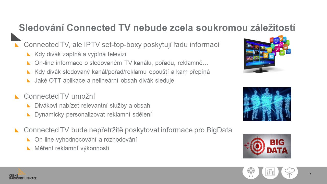 7 Sledování Connected TV nebude zcela soukromou záležitostí Connected TV, ale IPTV set-top-boxy poskytují řadu informací Kdy divák zapíná a vypíná televizi On-line informace o sledovaném TV kanálu, pořadu, reklamně… Kdy divák sledovaný kanál/pořad/reklamu opouští a kam přepíná Jaké OTT aplikace a nelineární obsah divák sleduje Connected TV umožní Divákovi nabízet relevantní služby a obsah Dynamicky personalizovat reklamní sdělení Connected TV bude nepřetržitě poskytovat informace pro BigData On-line vyhodnocování a rozhodování Měření reklamní výkonnosti