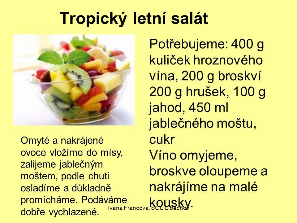 Ivana Francová, SOU LIběchov Tropický letní salát Potřebujeme: 400 g kuliček hroznového vína, 200 g broskví 200 g hrušek, 100 g jahod, 450 ml jablečného moštu, cukr Víno omyjeme, broskve oloupeme a nakrájíme na malé kousky.