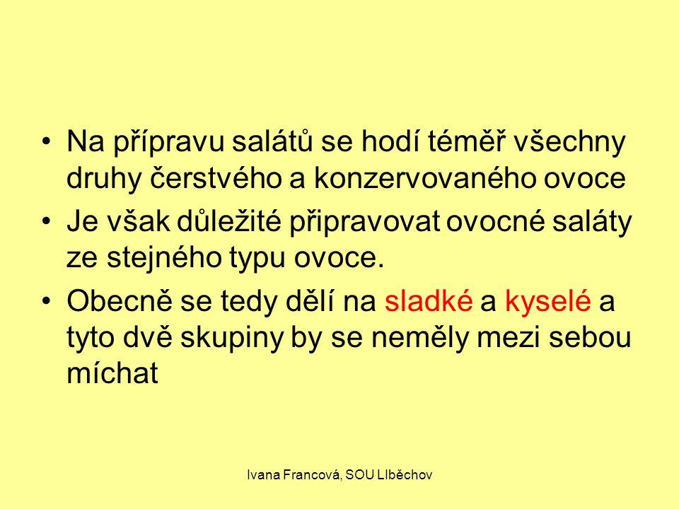 Ivana Francová, SOU LIběchov Na přípravu salátů se hodí téměř všechny druhy čerstvého a konzervovaného ovoce Je však důležité připravovat ovocné saláty ze stejného typu ovoce.
