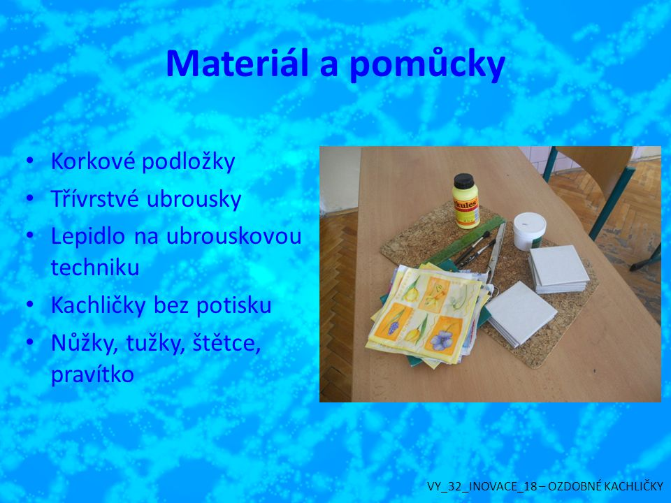 Materiál a pomůcky Korkové podložky Třívrstvé ubrousky Lepidlo na ubrouskovou techniku Kachličky bez potisku Nůžky, tužky, štětce, pravítko VY_32_INOV