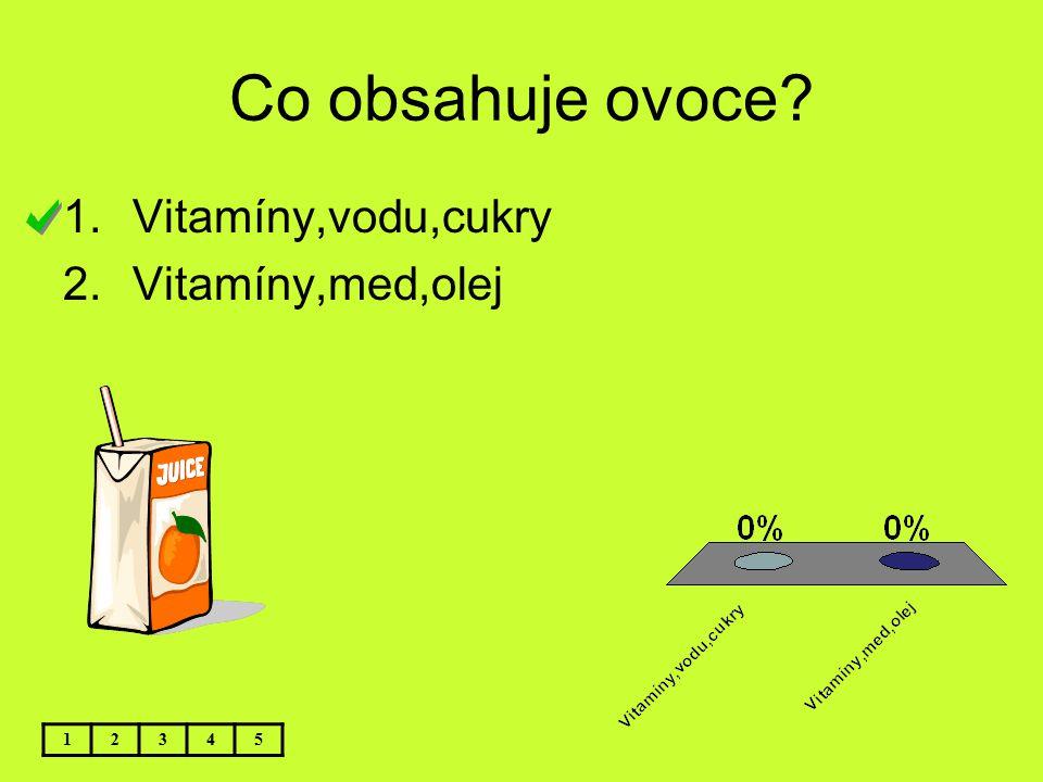 Co obsahuje ovoce? 12345 1.Vitamíny,vodu,cukry 2.Vitamíny,med,olej