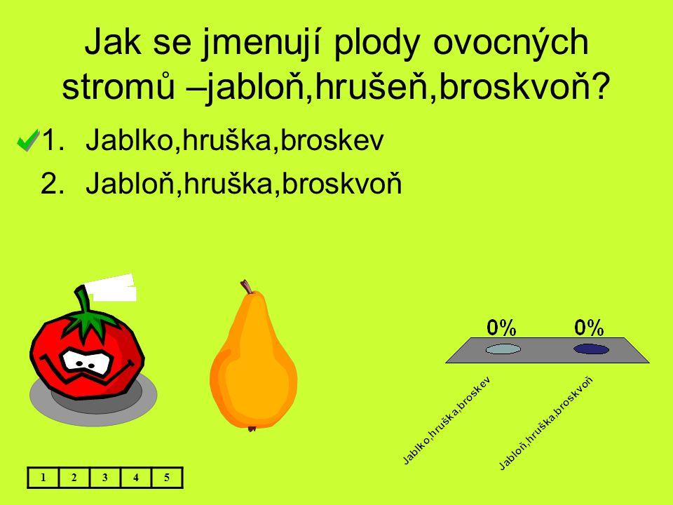 Jak se jmenují plody ovocných stromů –jabloň,hrušeň,broskvoň? 12345 1.Jablko,hruška,broskev 2.Jabloň,hruška,broskvoň