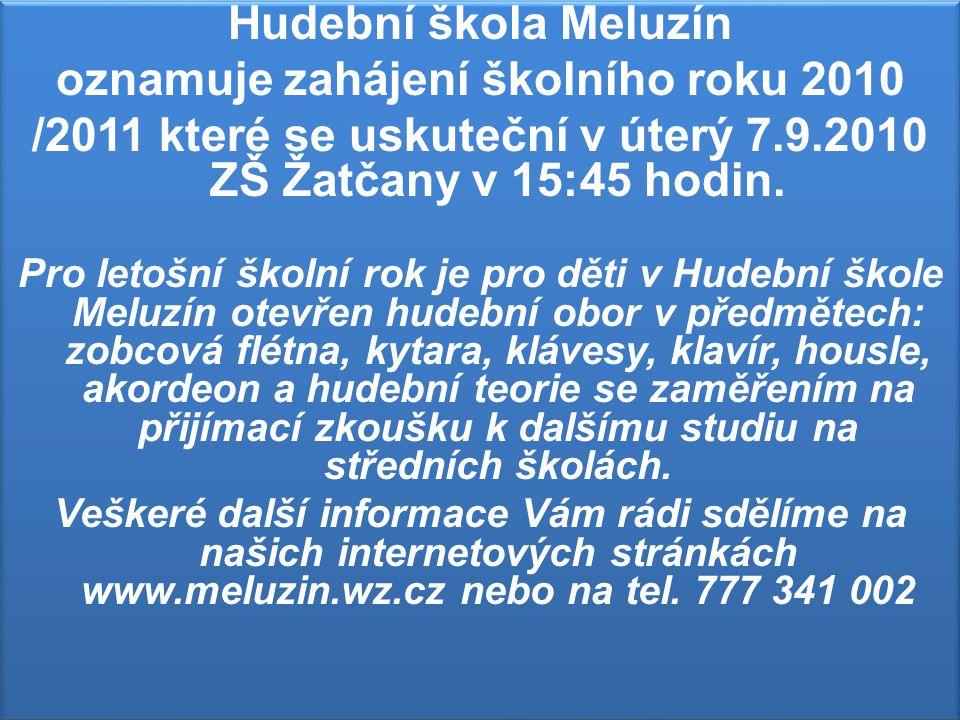 Hudební škola Meluzín oznamuje zahájení školního roku 2010 /2011 které se uskuteční v úterý 7.9.2010 ZŠ Žatčany v 15:45 hodin. Pro letošní školní rok