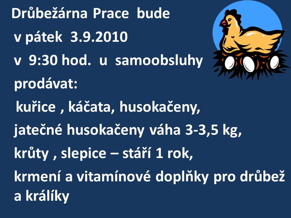 Drůbežárna Prace bude v pátek 3.9.2010 v 9:30 hod. u samoobsluhy prodávat: kuřice, káčata, husokačeny, jatečné husokačeny váha 3-3,5 kg, krůty, slepic