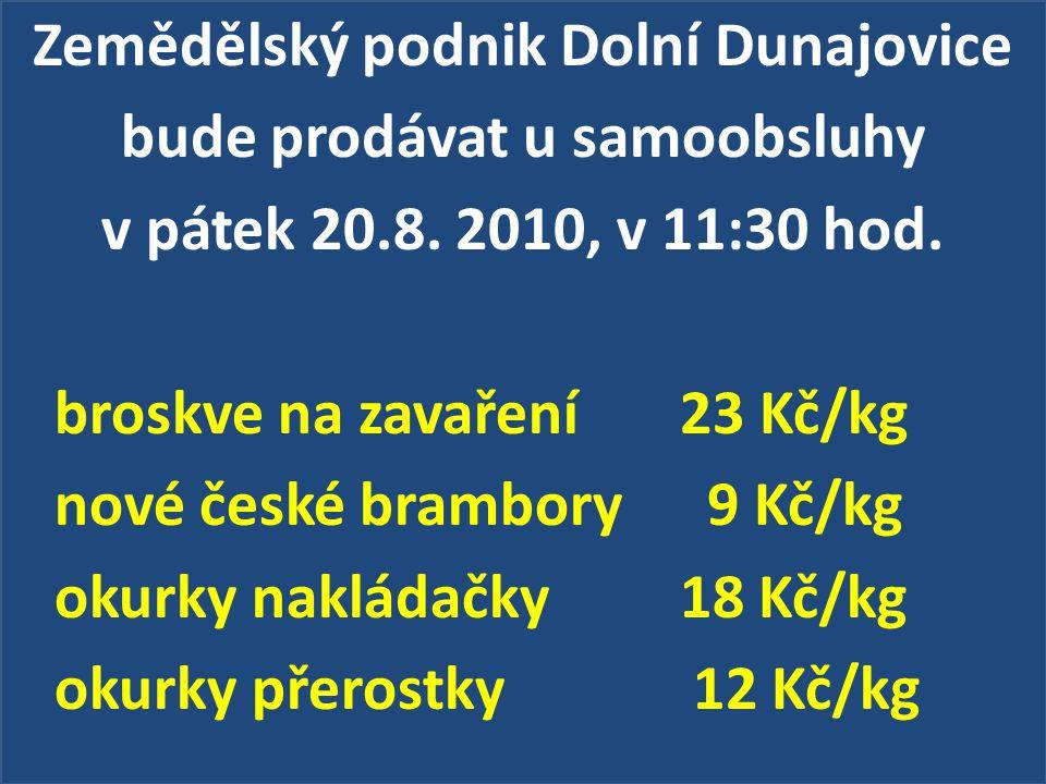 Zemědělský podnik Dolní Dunajovice bude prodávat u samoobsluhy v pátek 20.8. 2010, v 11:30 hod. broskve na zavaření 23 Kč/kg nové české brambory 9 Kč/