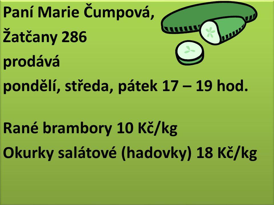 Paní Marie Čumpová, Žatčany 286 prodává pondělí, středa, pátek 17 – 19 hod. Rané brambory 10 Kč/kg Okurky salátové (hadovky) 18 Kč/kg Paní Marie Čumpo