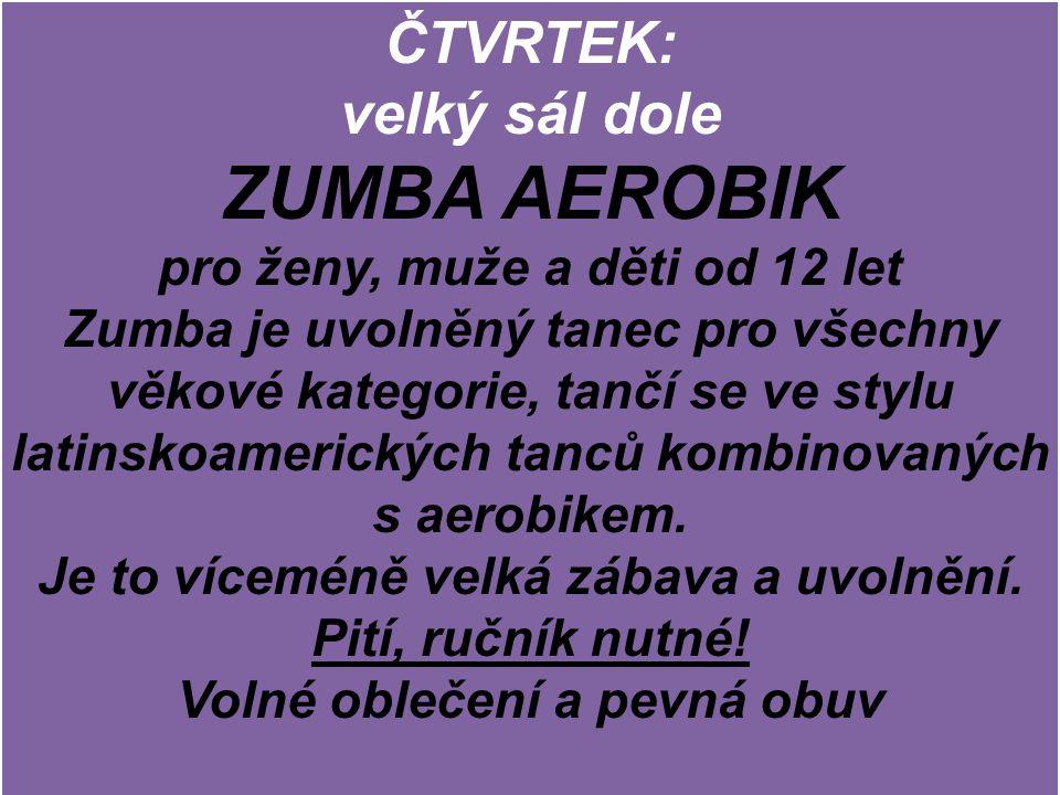 ČTVRTEK: velký sál dole ZUMBA AEROBIK pro ženy, muže a děti od 12 let Zumba je uvolněný tanec pro všechny věkové kategorie, tančí se ve stylu latinsko